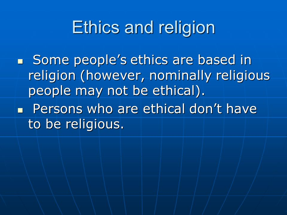 Ethics and religion Some people's ethics are based in religion (however, nominally religious people may not be ethical).