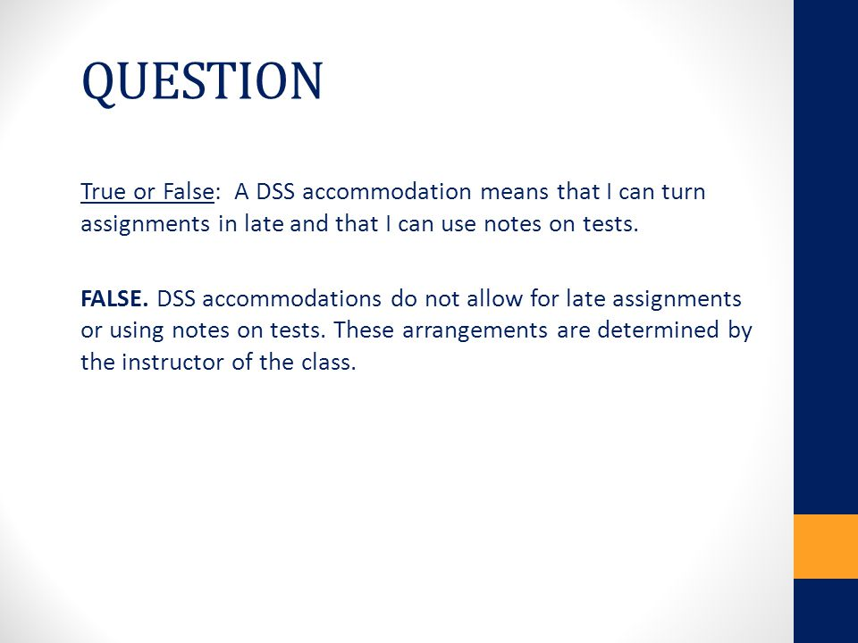 QUESTION True or False: A DSS accommodation means that I can turn assignments in late and that I can use notes on tests.