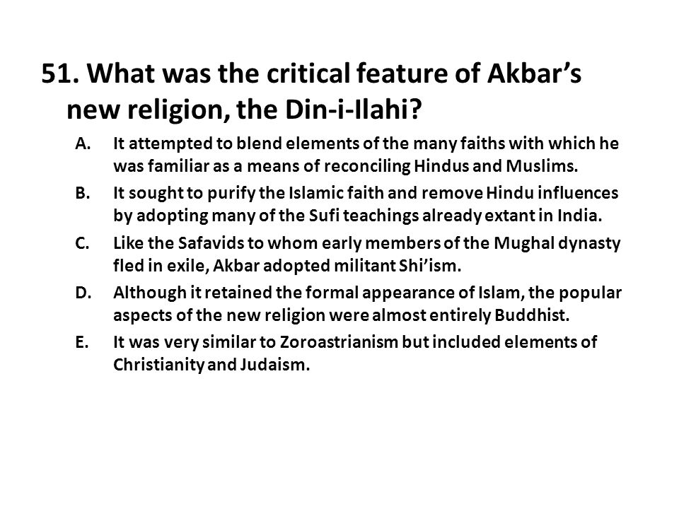 51. What was the critical feature of Akbar's new religion, the Din-i-Ilahi