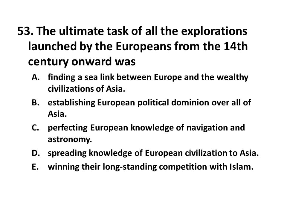 53. The ultimate task of all the explorations launched by the Europeans from the 14th century onward was