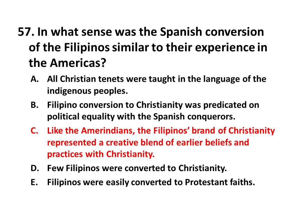 57. In what sense was the Spanish conversion of the Filipinos similar to their experience in the Americas