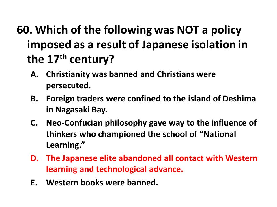 60. Which of the following was NOT a policy imposed as a result of Japanese isolation in the 17th century