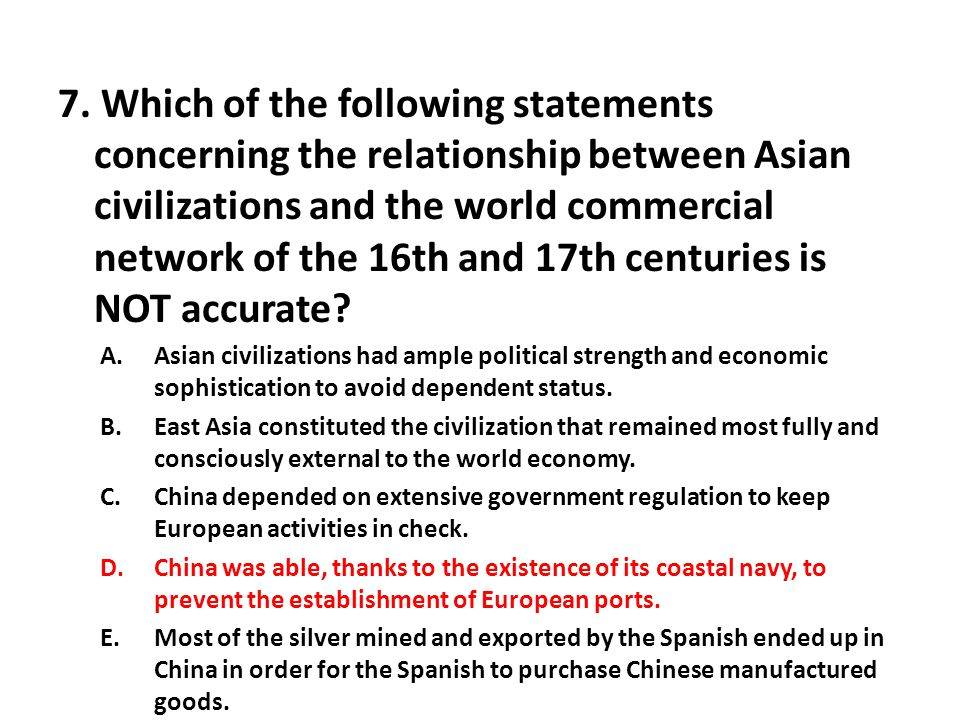 7. Which of the following statements concerning the relationship between Asian civilizations and the world commercial network of the 16th and 17th centuries is NOT accurate