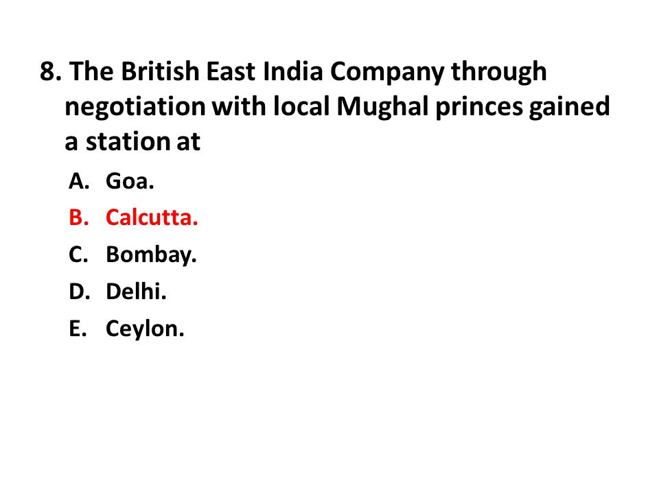 8. The British East India Company through negotiation with local Mughal princes gained a station at