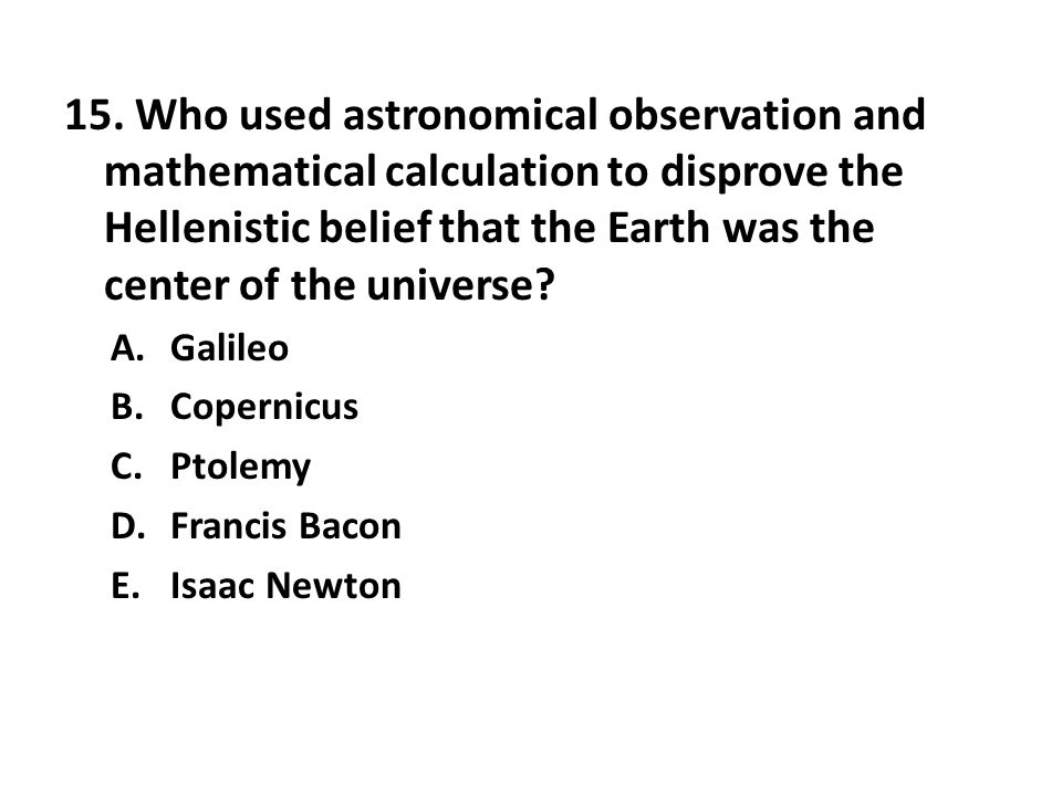 15. Who used astronomical observation and mathematical calculation to disprove the Hellenistic belief that the Earth was the center of the universe