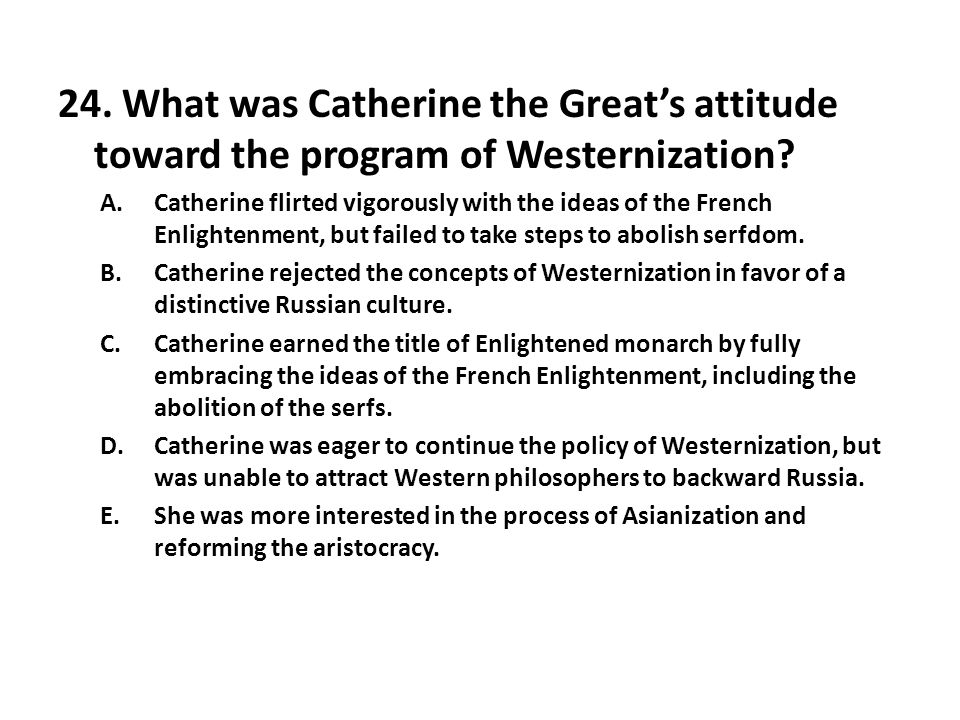 24. What was Catherine the Great's attitude toward the program of Westernization