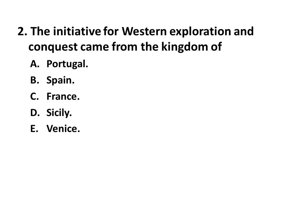 2. The initiative for Western exploration and conquest came from the kingdom of