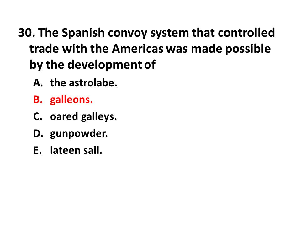 30. The Spanish convoy system that controlled trade with the Americas was made possible by the development of