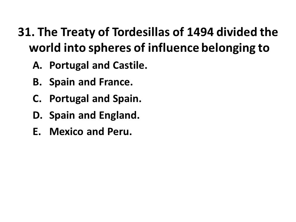 31. The Treaty of Tordesillas of 1494 divided the world into spheres of influence belonging to