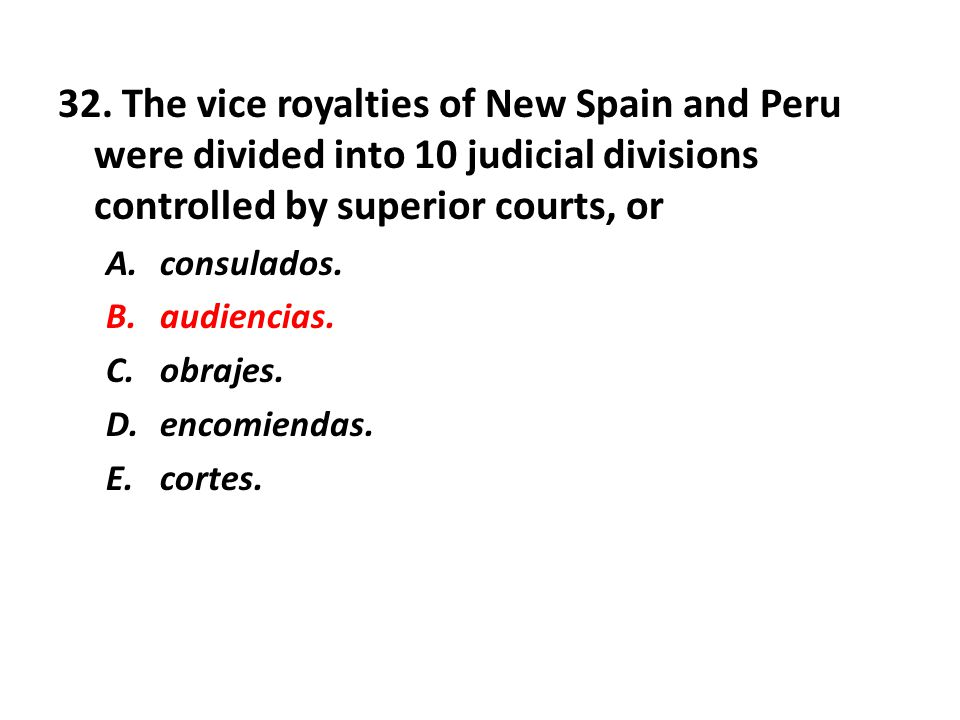 32. The vice royalties of New Spain and Peru were divided into 10 judicial divisions controlled by superior courts, or