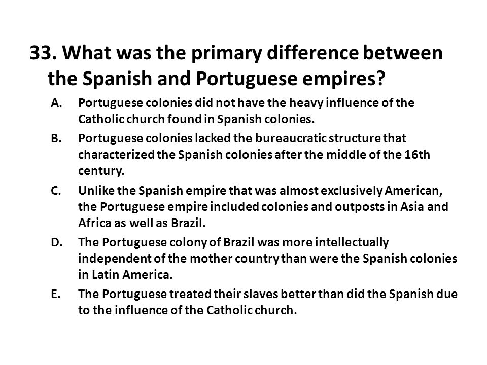 33. What was the primary difference between the Spanish and Portuguese empires