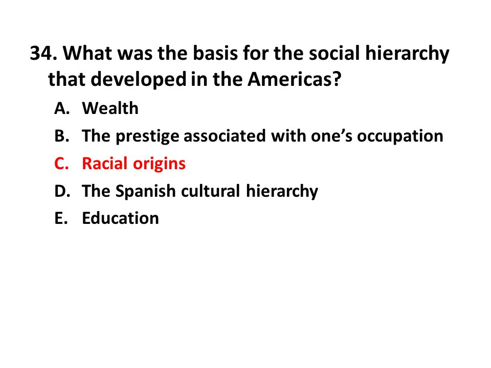34. What was the basis for the social hierarchy that developed in the Americas