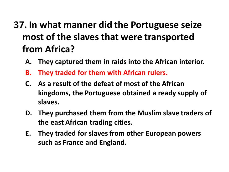 37. In what manner did the Portuguese seize most of the slaves that were transported from Africa