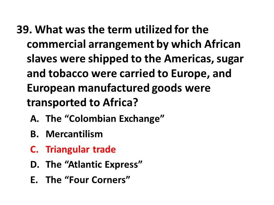 39. What was the term utilized for the commercial arrangement by which African slaves were shipped to the Americas, sugar and tobacco were carried to Europe, and European manufactured goods were transported to Africa