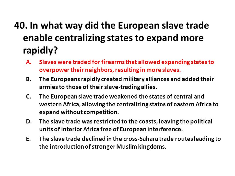 40. In what way did the European slave trade enable centralizing states to expand more rapidly