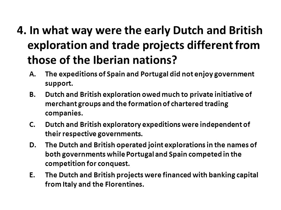 4. In what way were the early Dutch and British exploration and trade projects different from those of the Iberian nations