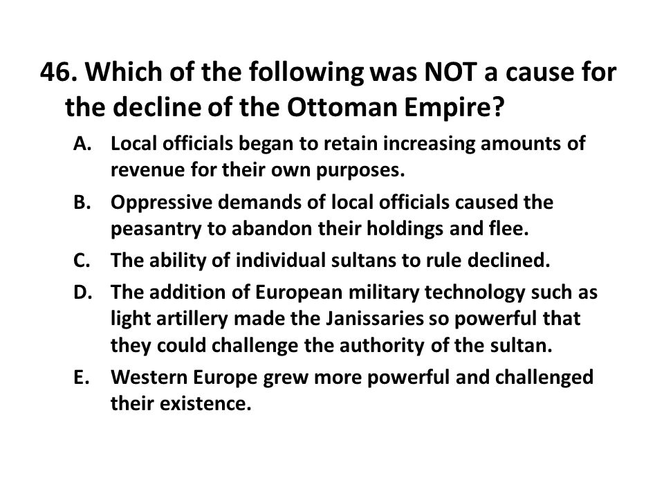 46. Which of the following was NOT a cause for the decline of the Ottoman Empire