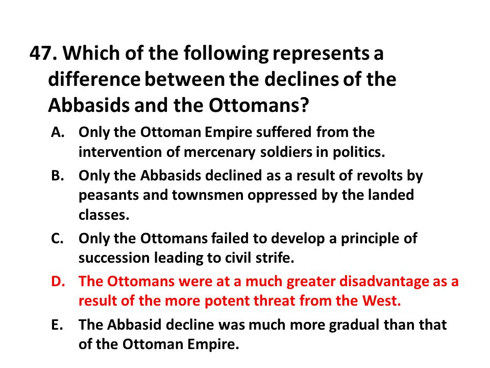 47. Which of the following represents a difference between the declines of the Abbasids and the Ottomans