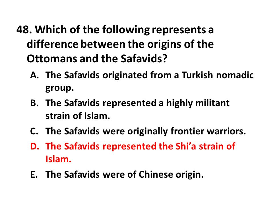48. Which of the following represents a difference between the origins of the Ottomans and the Safavids