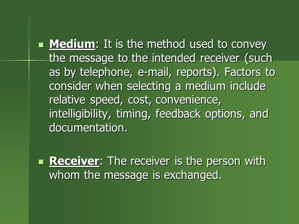Medium: It is the method used to convey the message to the intended receiver (such as by telephone, e-mail, reports). Factors to consider when selecting a medium include relative speed, cost, convenience, intelligibility, timing, feedback options, and documentation.