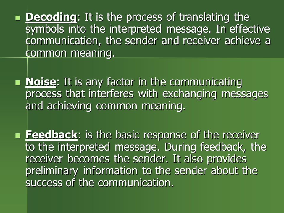Decoding: It is the process of translating the symbols into the interpreted message. In effective communication, the sender and receiver achieve a common meaning.