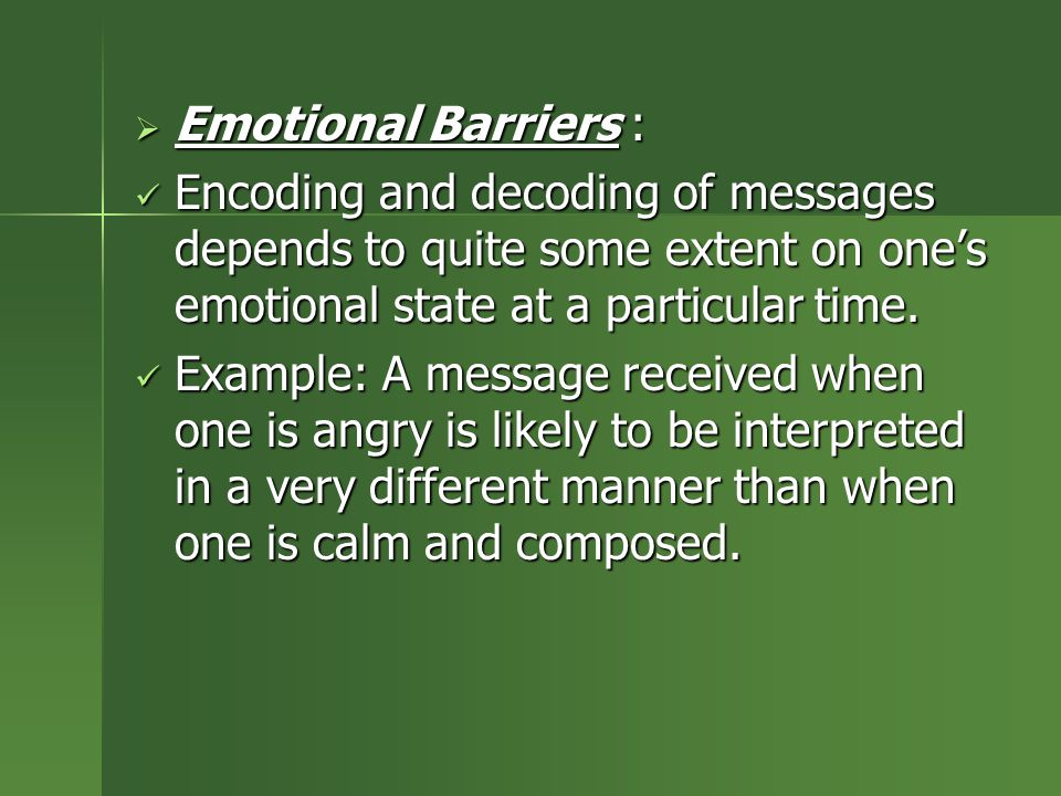 Emotional Barriers : Encoding and decoding of messages depends to quite some extent on one's emotional state at a particular time.