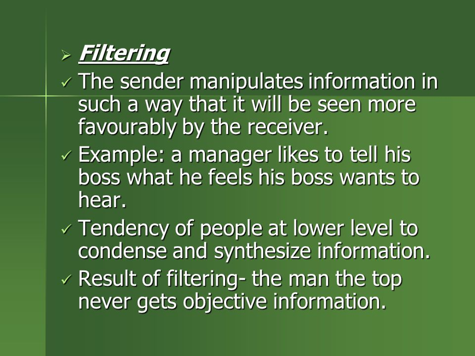 Filtering The sender manipulates information in such a way that it will be seen more favourably by the receiver.