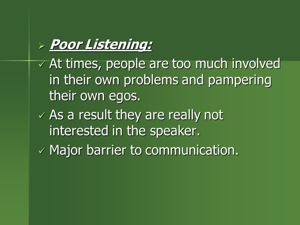 Poor Listening: At times, people are too much involved in their own problems and pampering their own egos.