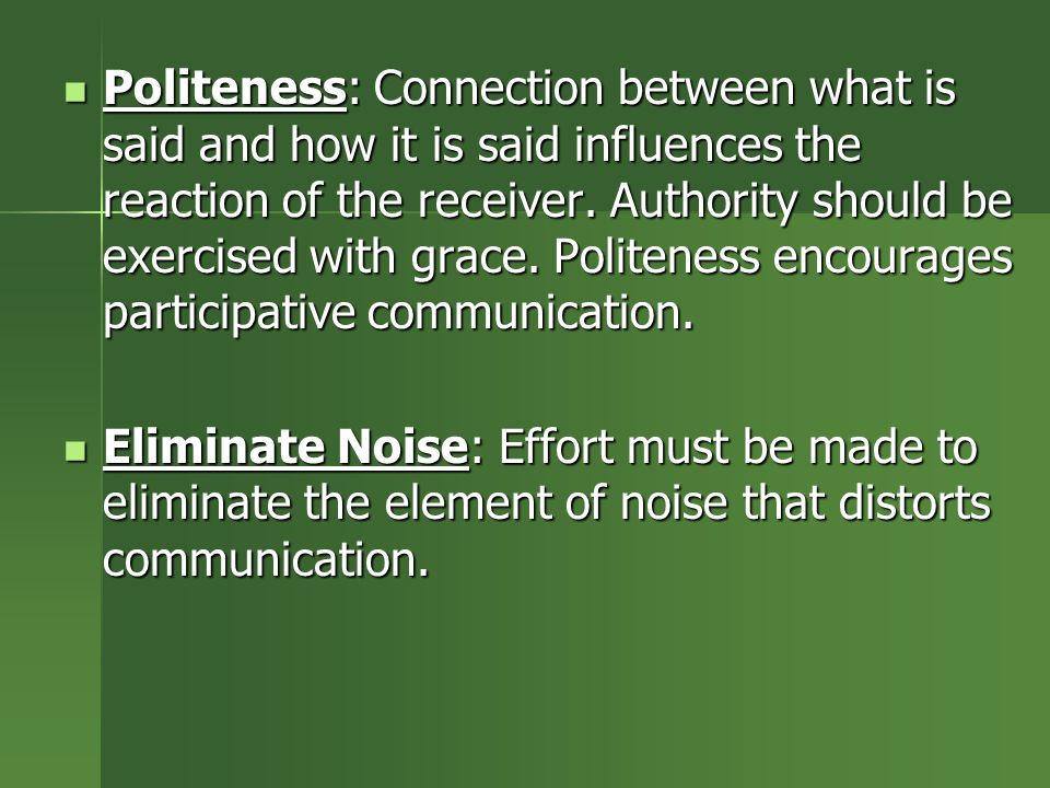 Politeness: Connection between what is said and how it is said influences the reaction of the receiver. Authority should be exercised with grace. Politeness encourages participative communication.