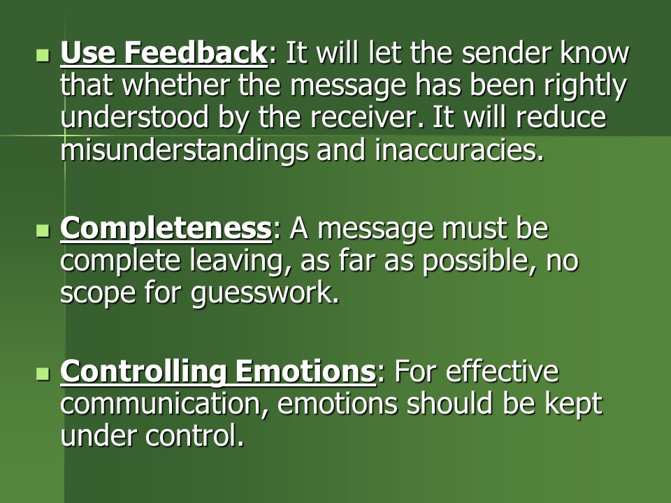 Use Feedback: It will let the sender know that whether the message has been rightly understood by the receiver. It will reduce misunderstandings and inaccuracies.
