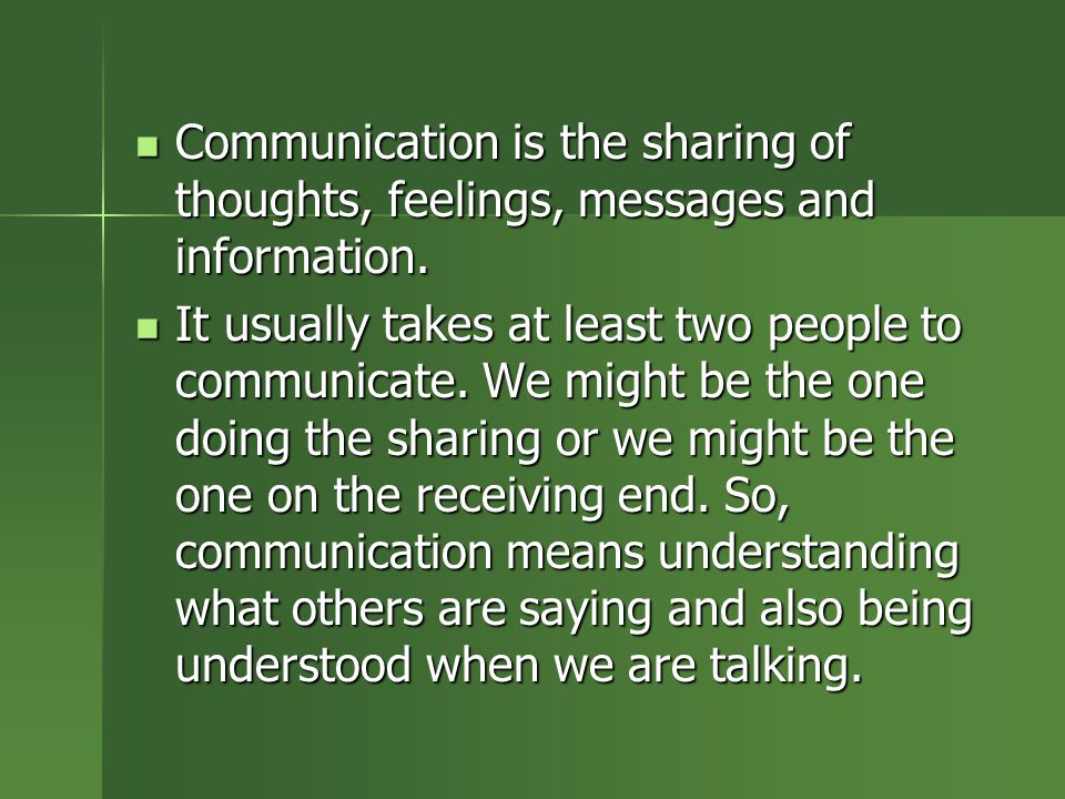 Communication is the sharing of thoughts, feelings, messages and information.