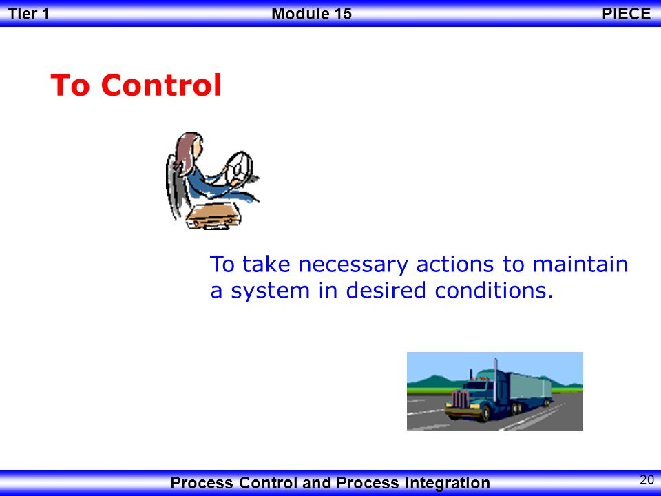 To Control To take necessary actions to maintain a system in desired conditions.