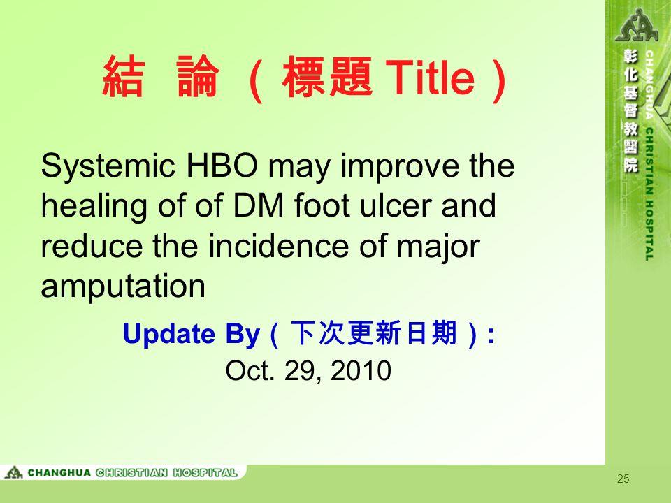 結 論 (標題 Title) Systemic HBO may improve the healing of of DM foot ulcer and reduce the incidence of major amputation.