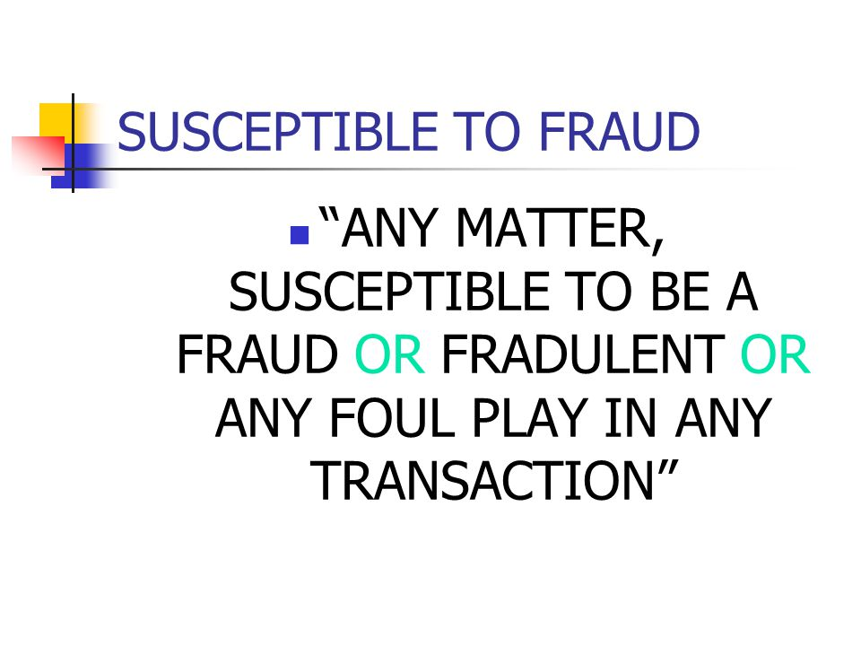 SUSCEPTIBLE TO FRAUD ANY MATTER, SUSCEPTIBLE TO BE A FRAUD OR FRADULENT OR ANY FOUL PLAY IN ANY TRANSACTION
