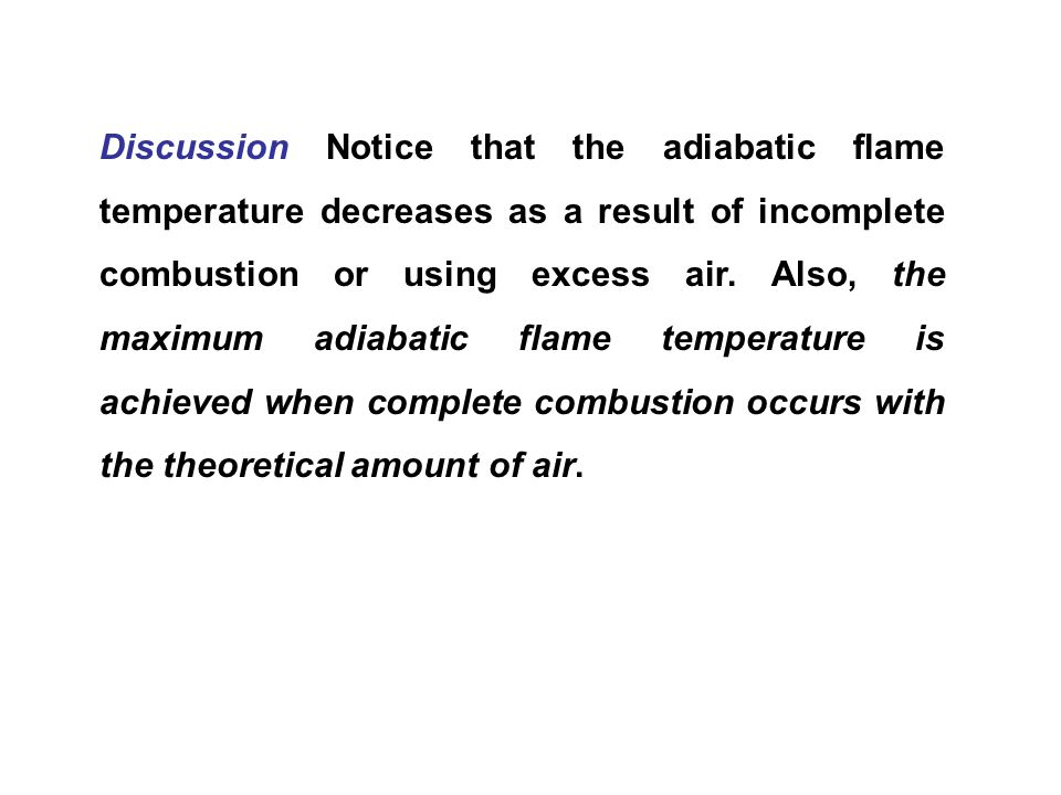 Discussion Notice that the adiabatic flame temperature decreases as a result of incomplete combustion or using excess air.
