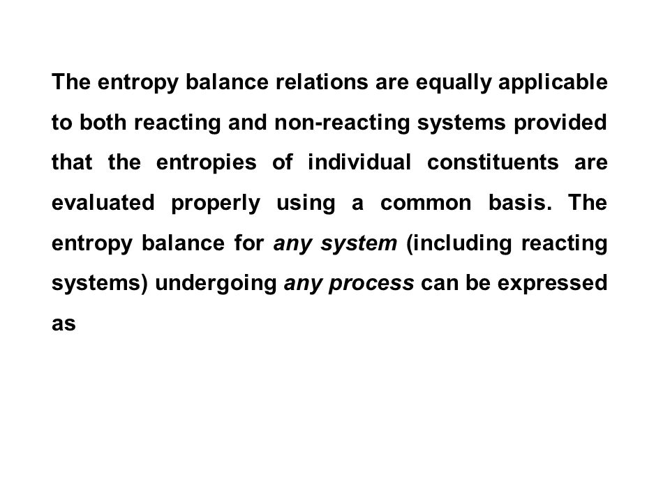 The entropy balance relations are equally applicable to both reacting and non-reacting systems provided that the entropies of individual constituents are evaluated properly using a common basis.
