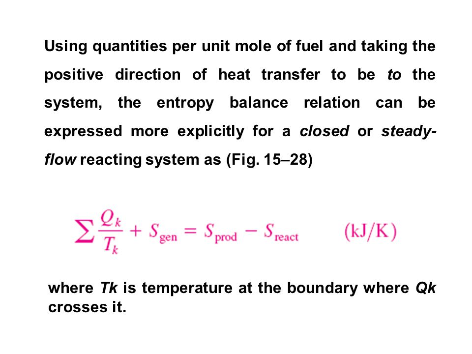 Using quantities per unit mole of fuel and taking the positive direction of heat transfer to be to the system, the entropy balance relation can be expressed more explicitly for a closed or steady-flow reacting system as (Fig. 15–28)