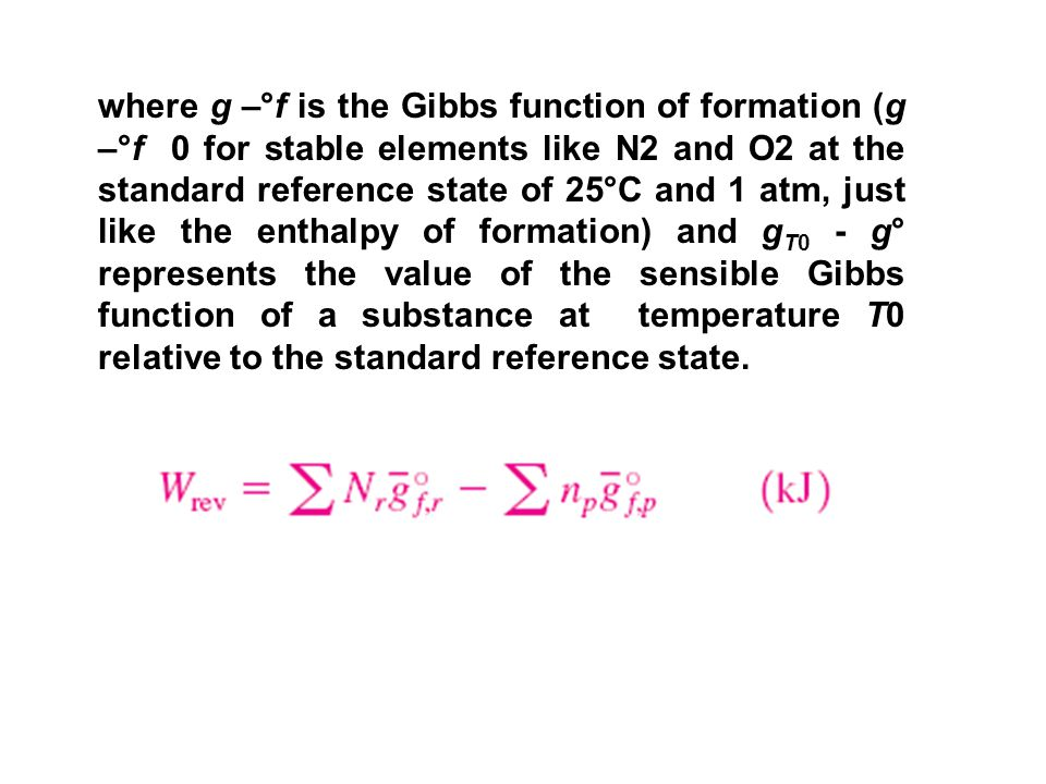 where g –°f is the Gibbs function of formation (g –°f 0 for stable elements like N2 and O2 at the standard reference state of 25°C and 1 atm, just like the enthalpy of formation) and gT0 - g° represents the value of the sensible Gibbs function of a substance at temperature T0 relative to the standard reference state.