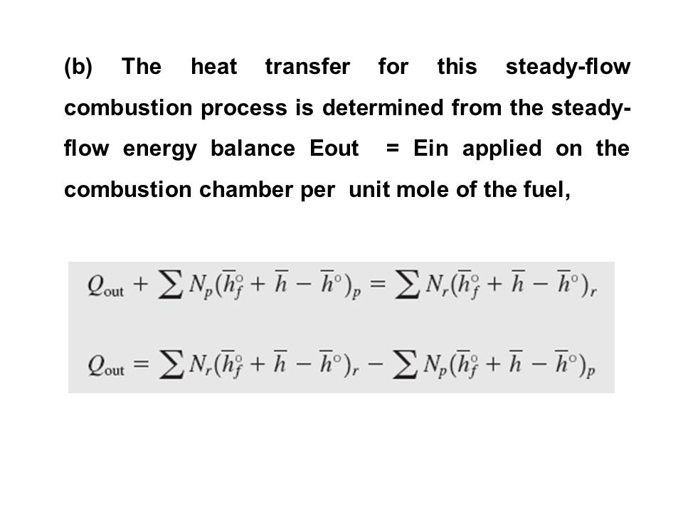 (b) The heat transfer for this steady-flow combustion process is determined from the steady-flow energy balance Eout = Ein applied on the combustion chamber per unit mole of the fuel,