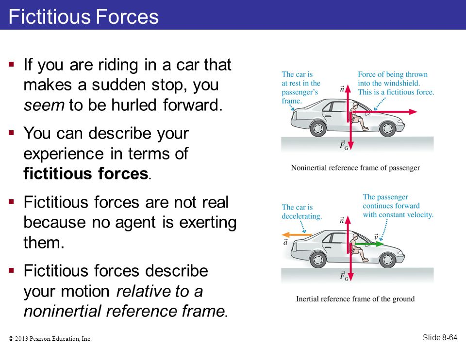 Fictitious Forces If you are riding in a car that makes a sudden stop, you seem to be hurled forward.