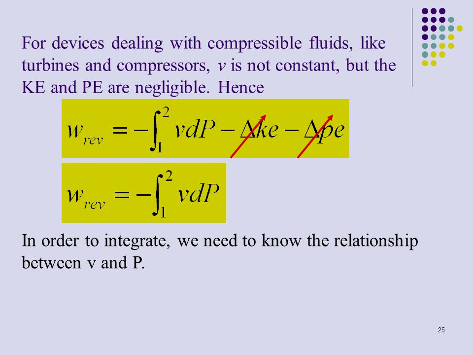 For devices dealing with compressible fluids, like turbines and compressors, v is not constant, but the KE and PE are negligible. Hence