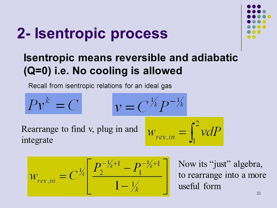 2- Isentropic process Isentropic means reversible and adiabatic (Q=0) i.e. No cooling is allowed. Recall from isentropic relations for an ideal gas.
