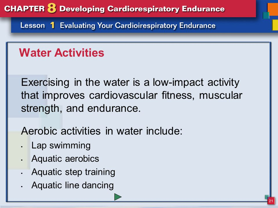 Water Activities Exercising in the water is a low-impact activity that improves cardiovascular fitness, muscular strength, and endurance.