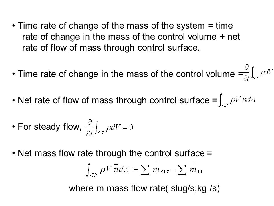 • Time rate of change of the mass of the system = time rate of change in the mass of the control volume + net rate of flow of mass through control surface.