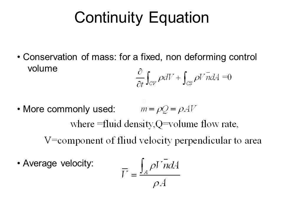 Continuity Equation • Conservation of mass: for a fixed, non deforming control volume. • More commonly used: