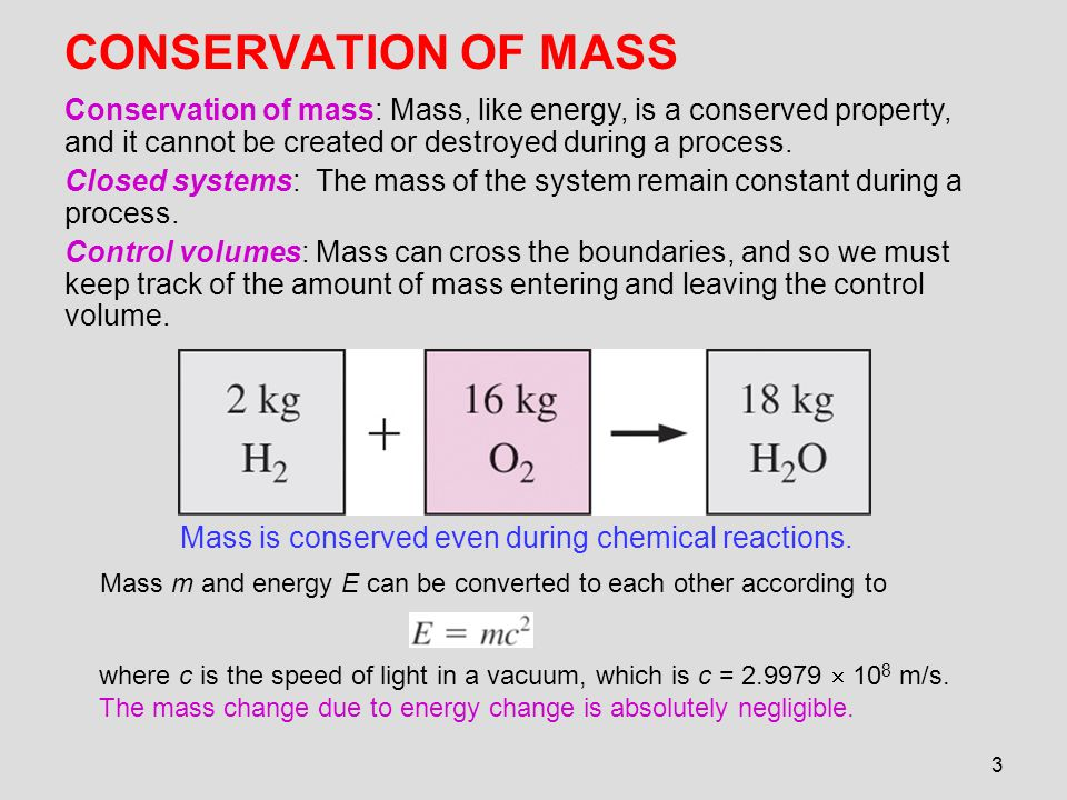 CONSERVATION OF MASS Conservation of mass: Mass, like energy, is a conserved property, and it cannot be created or destroyed during a process.