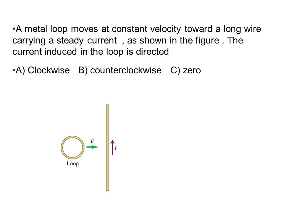 A metal loop moves at constant velocity toward a long wire carrying a steady current , as shown in the figure . The current induced in the loop is directed