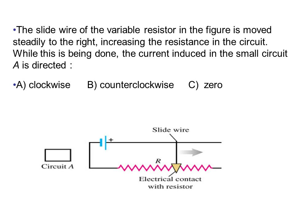 The slide wire of the variable resistor in the figure is moved steadily to the right, increasing the resistance in the circuit. While this is being done, the current induced in the small circuit A is directed :