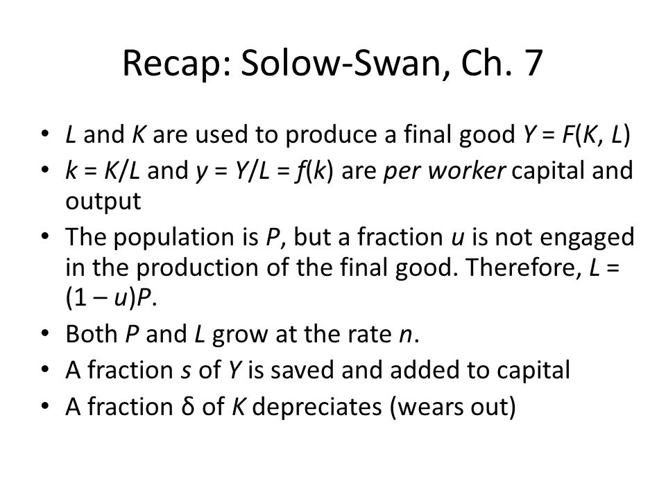 Recap: Solow-Swan, Ch. 7 L and K are used to produce a final good Y = F(K, L) k = K/L and y = Y/L = f(k) are per worker capital and output.