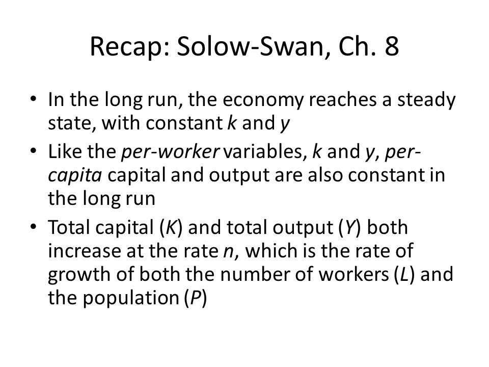 Recap: Solow-Swan, Ch. 8 In the long run, the economy reaches a steady state, with constant k and y.